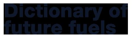 Dictionary of future fuels